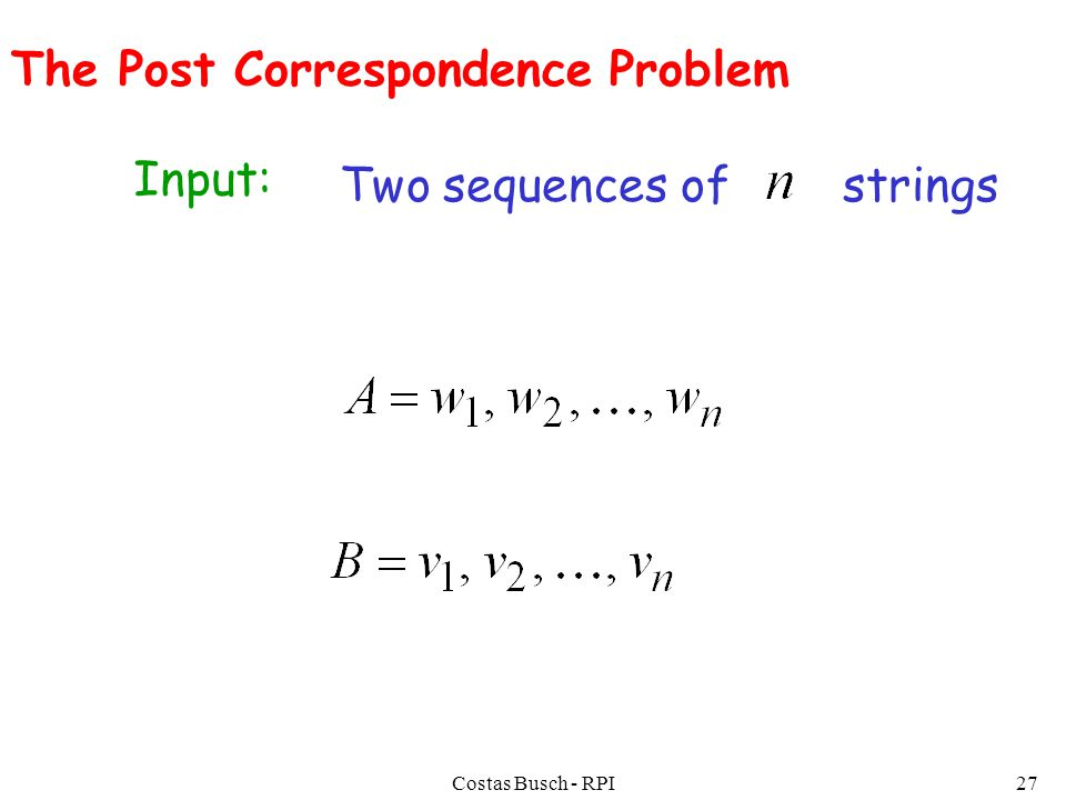 Costas Busch - RPI27 The Post Correspondence Problem Input: Two sequences of strings