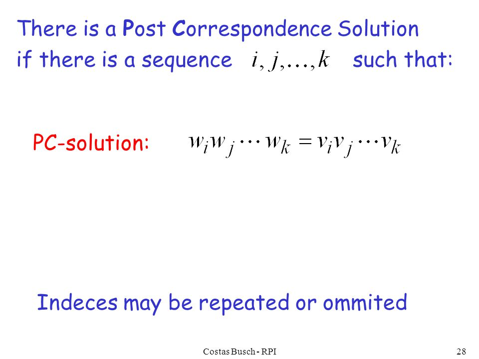 Costas Busch - RPI28 There is a Post Correspondence Solution if there is a sequence such that: PC-solution: Indeces may be repeated or ommited