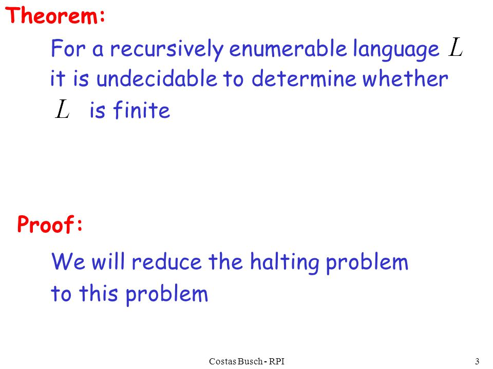 Costas Busch - RPI3 Theorem: For a recursively enumerable language it is undecidable to determine whether is finite Proof: We will reduce the halting problem to this problem