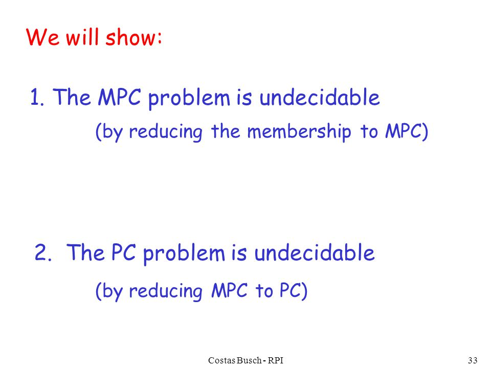 Costas Busch - RPI33 1. The MPC problem is undecidable 2.
