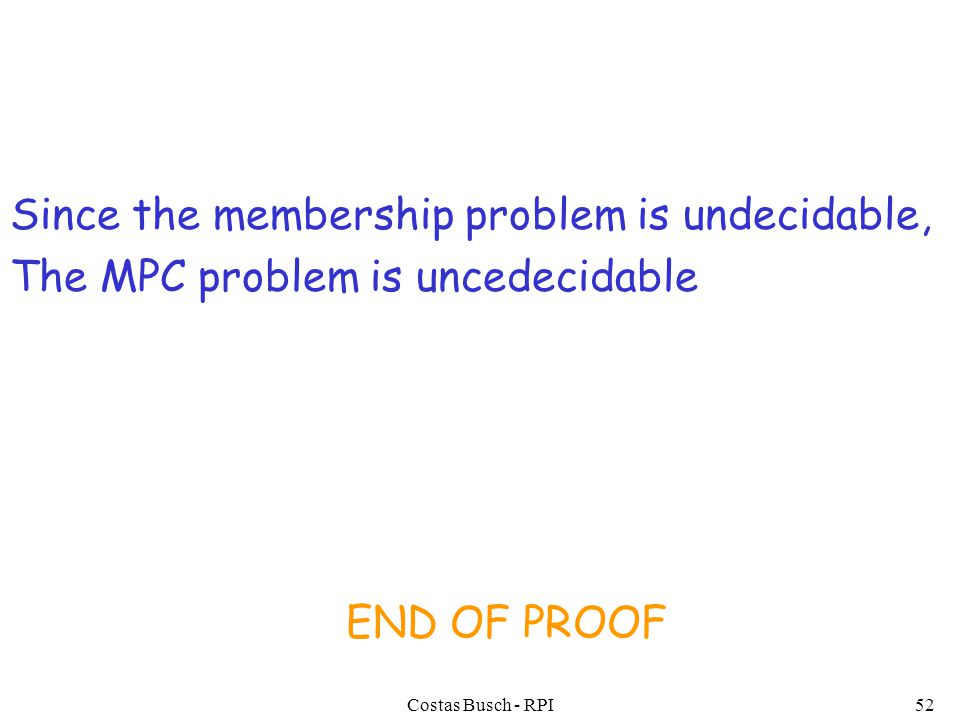 Costas Busch - RPI52 Since the membership problem is undecidable, The MPC problem is uncedecidable END OF PROOF