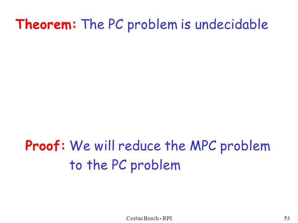 Costas Busch - RPI53 Theorem: The PC problem is undecidable Proof: We will reduce the MPC problem to the PC problem