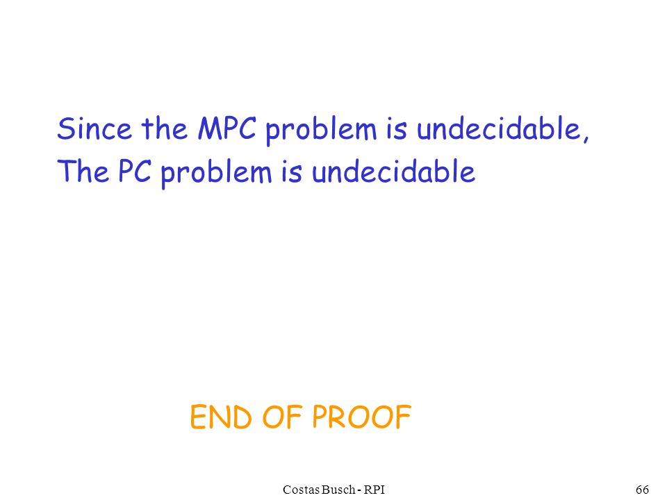 Costas Busch - RPI66 Since the MPC problem is undecidable, The PC problem is undecidable END OF PROOF