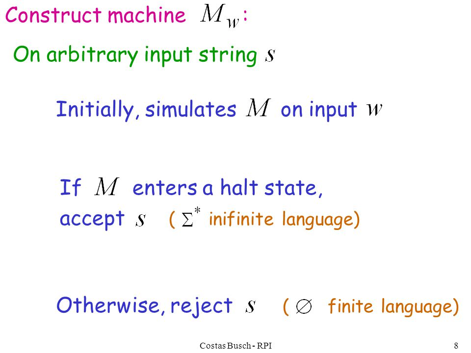 Costas Busch - RPI8 Construct machine : If enters a halt state, accept ( inifinite language) Initially, simulates on input Otherwise, reject ( finite language) On arbitrary input string