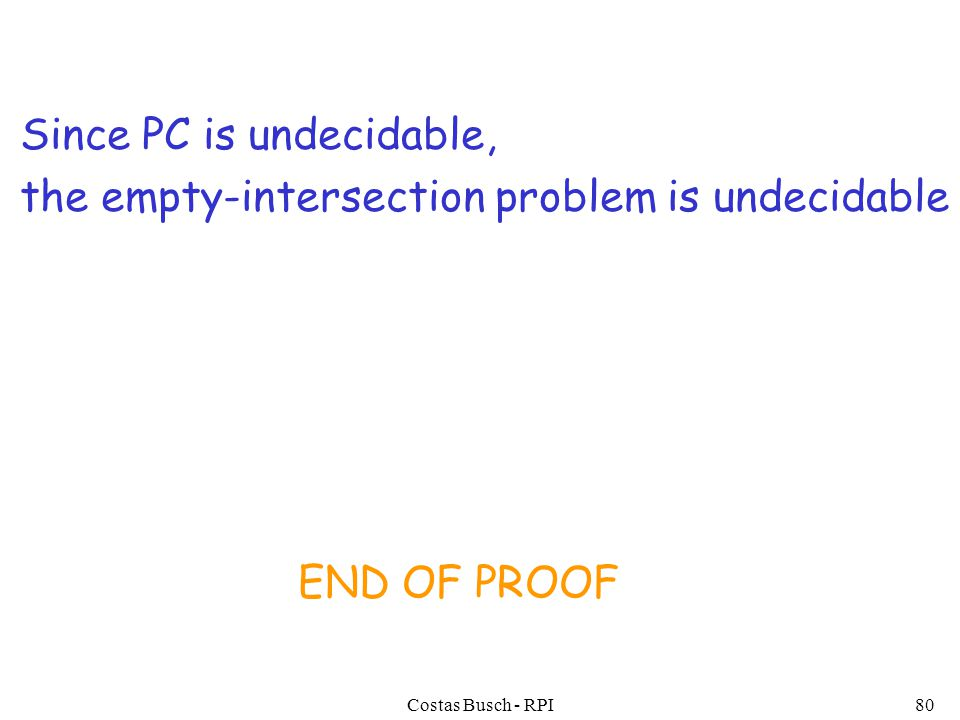 Costas Busch - RPI80 Since PC is undecidable, the empty-intersection problem is undecidable END OF PROOF