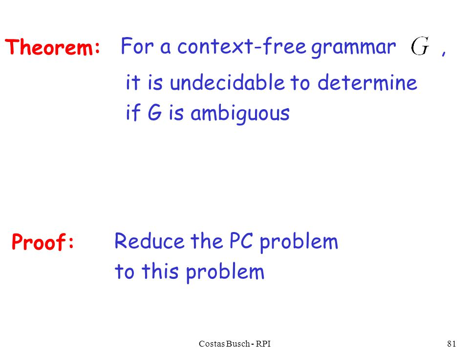 Costas Busch - RPI81 For a context-free grammar, Theorem: it is undecidable to determine if G is ambiguous Proof: Reduce the PC problem to this problem