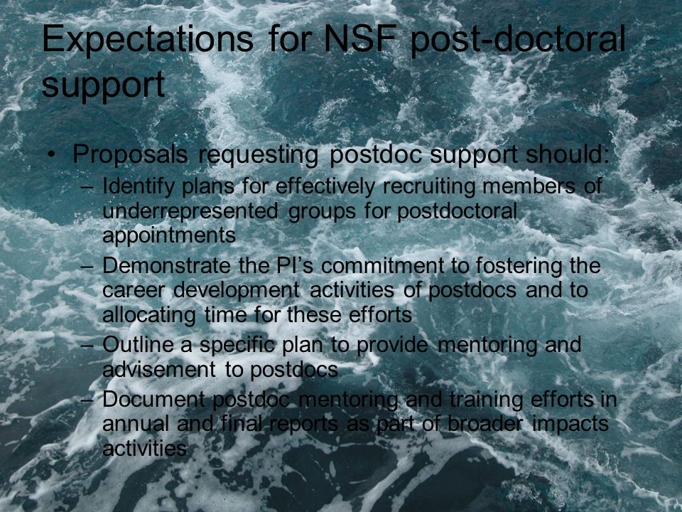 Expectations for NSF post-doctoral support Proposals requesting postdoc support should: –Identify plans for effectively recruiting members of underrepresented groups for postdoctoral appointments –Demonstrate the PI's commitment to fostering the career development activities of postdocs and to allocating time for these efforts –Outline a specific plan to provide mentoring and advisement to postdocs –Document postdoc mentoring and training efforts in annual and final reports as part of broader impacts activities