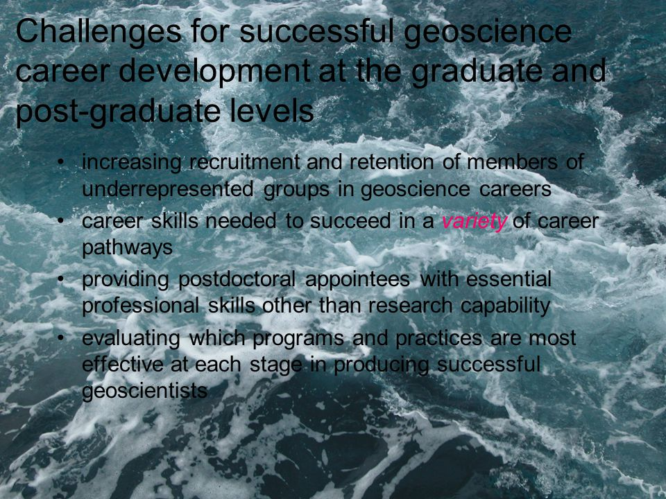 Challenges for successful geoscience career development at the graduate and post-graduate levels increasing recruitment and retention of members of underrepresented groups in geoscience careers career skills needed to succeed in a variety of career pathways providing postdoctoral appointees with essential professional skills other than research capability evaluating which programs and practices are most effective at each stage in producing successful geoscientists