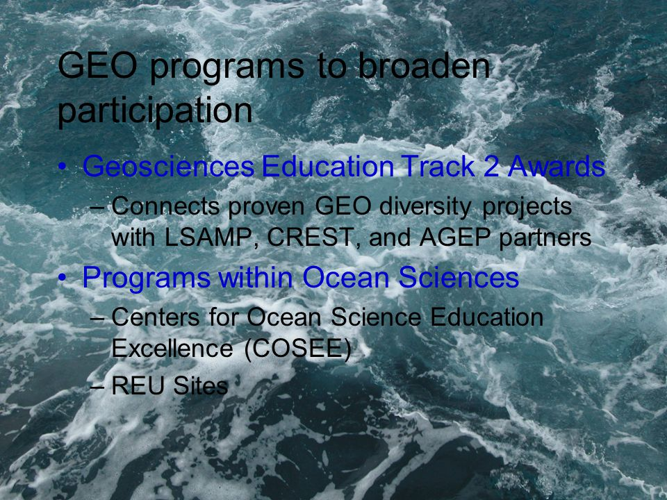 GEO programs to broaden participation Geosciences Education Track 2 Awards –Connects proven GEO diversity projects with LSAMP, CREST, and AGEP partners Programs within Ocean Sciences –Centers for Ocean Science Education Excellence (COSEE) –REU Sites