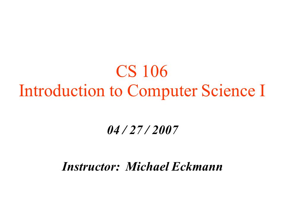 CS 106 Introduction to Computer Science I 04 / 27 / 2007 Instructor: Michael Eckmann