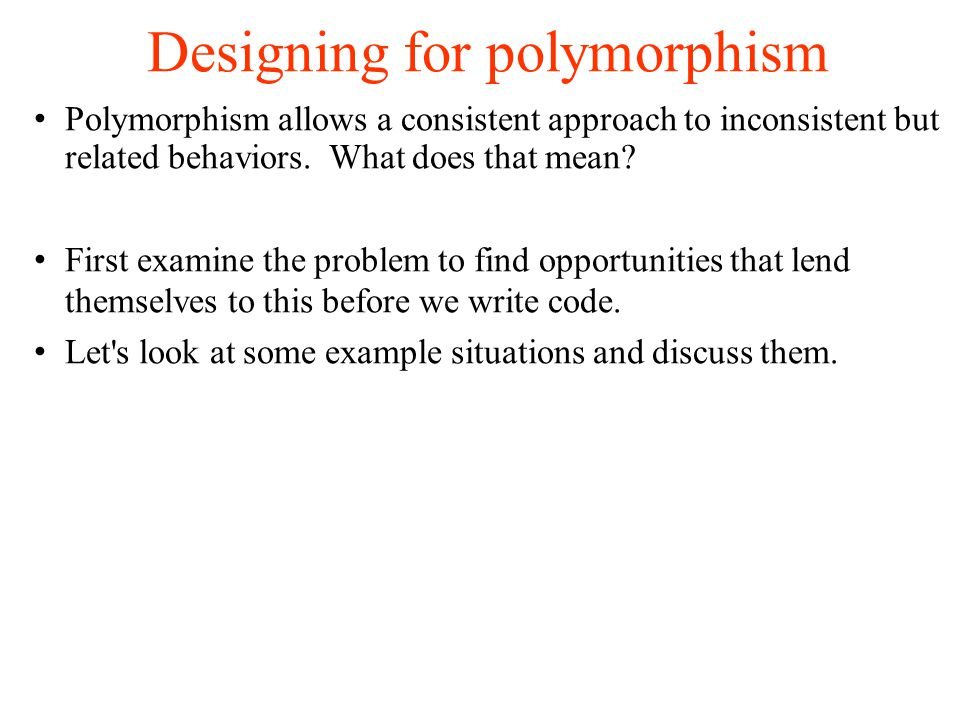Designing for polymorphism Polymorphism allows a consistent approach to inconsistent but related behaviors.