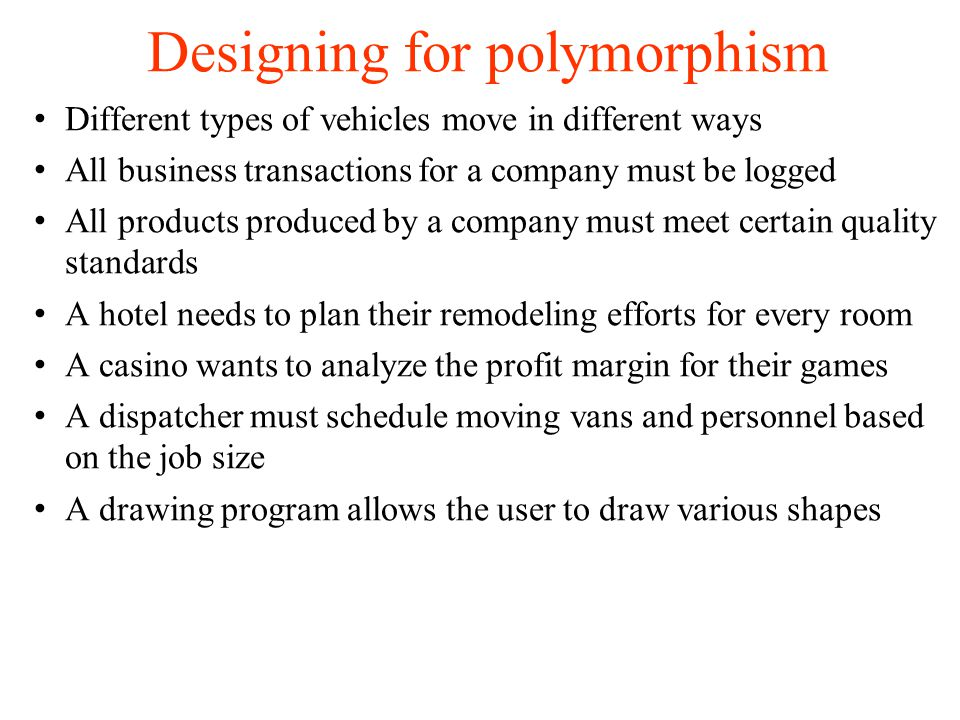 Designing for polymorphism Different types of vehicles move in different ways All business transactions for a company must be logged All products produced by a company must meet certain quality standards A hotel needs to plan their remodeling efforts for every room A casino wants to analyze the profit margin for their games A dispatcher must schedule moving vans and personnel based on the job size A drawing program allows the user to draw various shapes