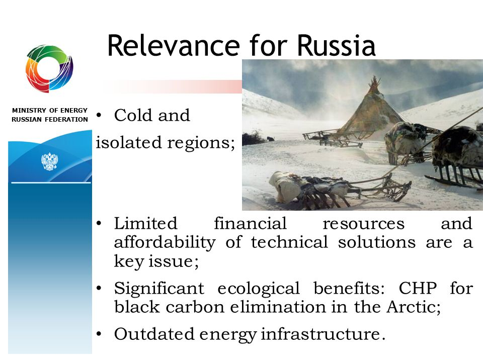 MINISTRY OF ENERGY RUSSIAN FEDERATION Relevance for Russia Cold and isolated regions; Limited financial resources and affordability of technical solutions are a key issue; Significant ecological benefits: CHP for black carbon elimination in the Arctic; Outdated energy infrastructure.