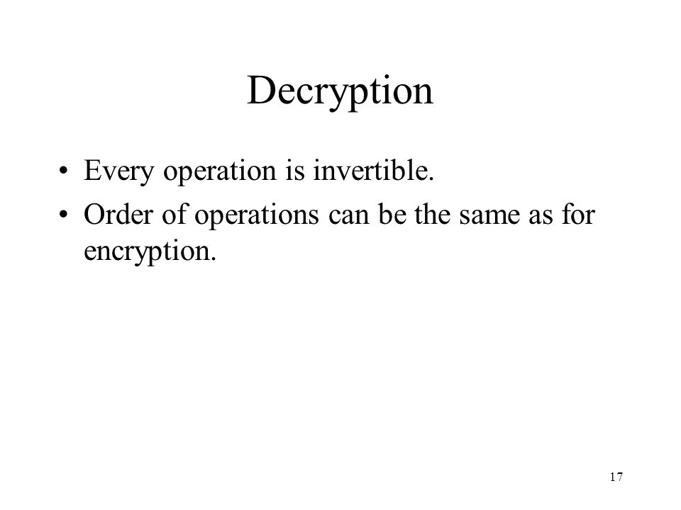 17 Decryption Every operation is invertible. Order of operations can be the same as for encryption.