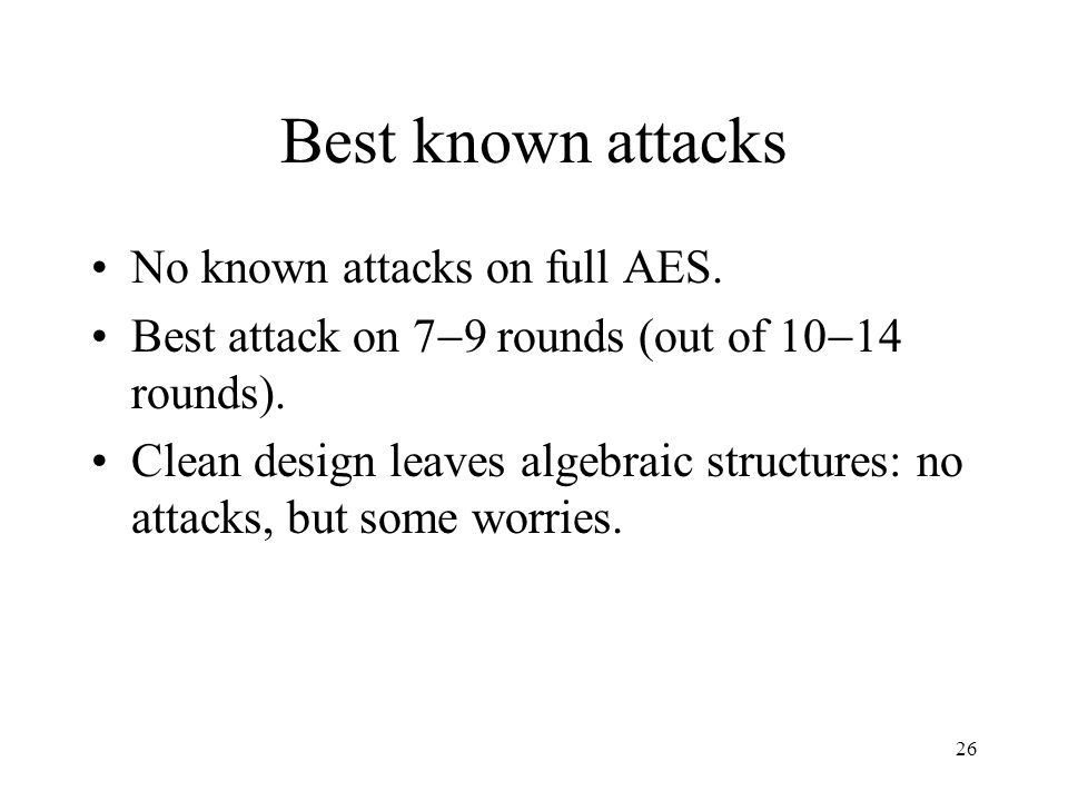 26 Best known attacks No known attacks on full AES.