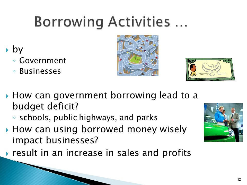 12 Borrowing Activities …  by ◦ Government ◦ Businesses  How can government borrowing lead to a budget deficit.