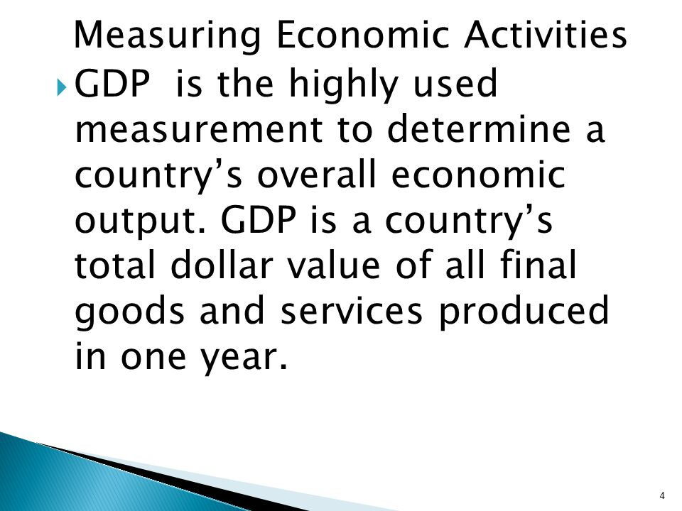 Measuring Economic Activities  GDP is the highly used measurement to determine a country's overall economic output.