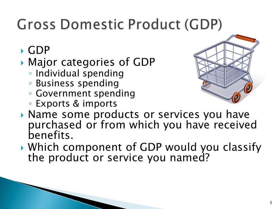  GDP  Major categories of GDP ◦ Individual spending ◦ Business spending ◦ Government spending ◦ Exports & imports  Name some products or services you have purchased or from which you have received benefits.
