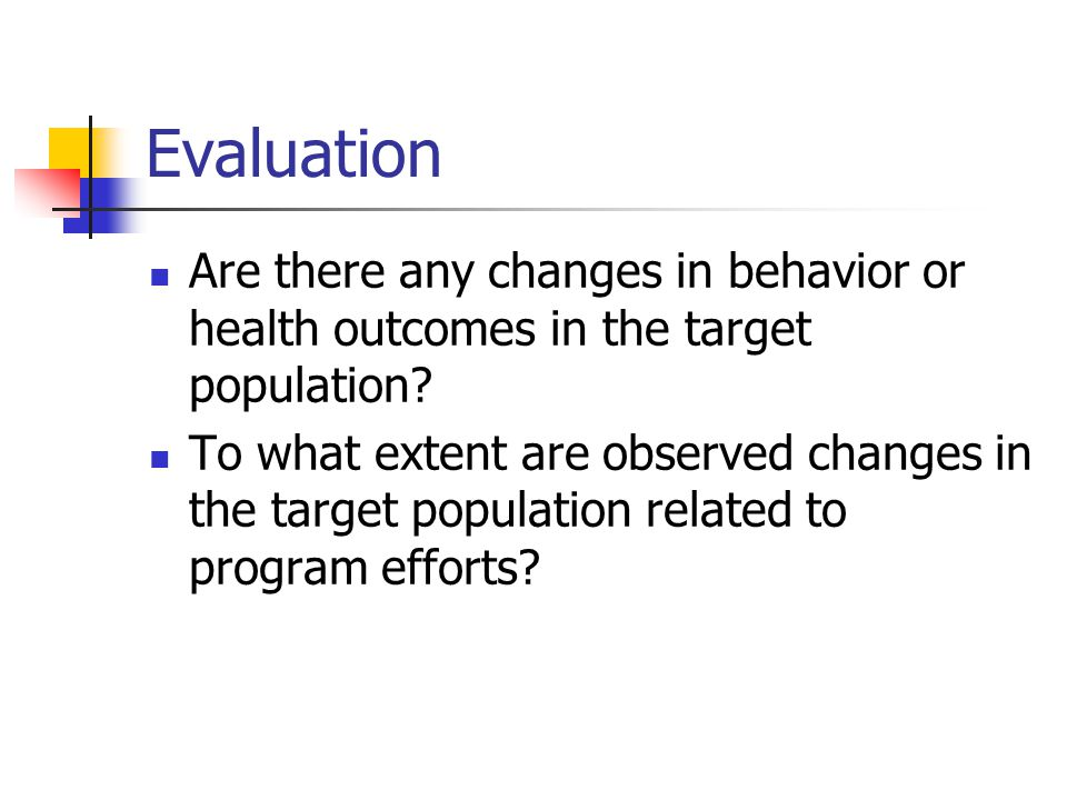 Evaluation Are there any changes in behavior or health outcomes in the target population.