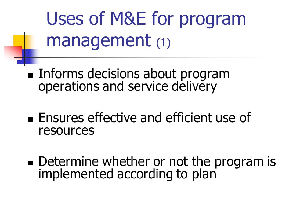 Uses of M&E for program management (1) Informs decisions about program operations and service delivery Ensures effective and efficient use of resources Determine whether or not the program is implemented according to plan