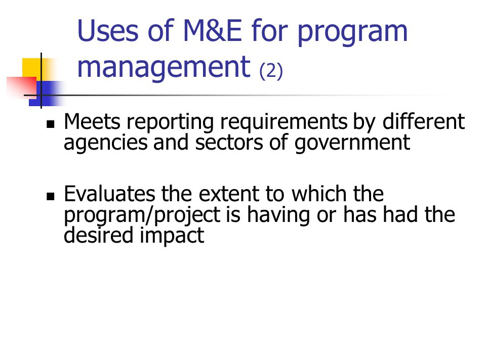 Uses of M&E for program management (2) Meets reporting requirements by different agencies and sectors of government Evaluates the extent to which the program/project is having or has had the desired impact