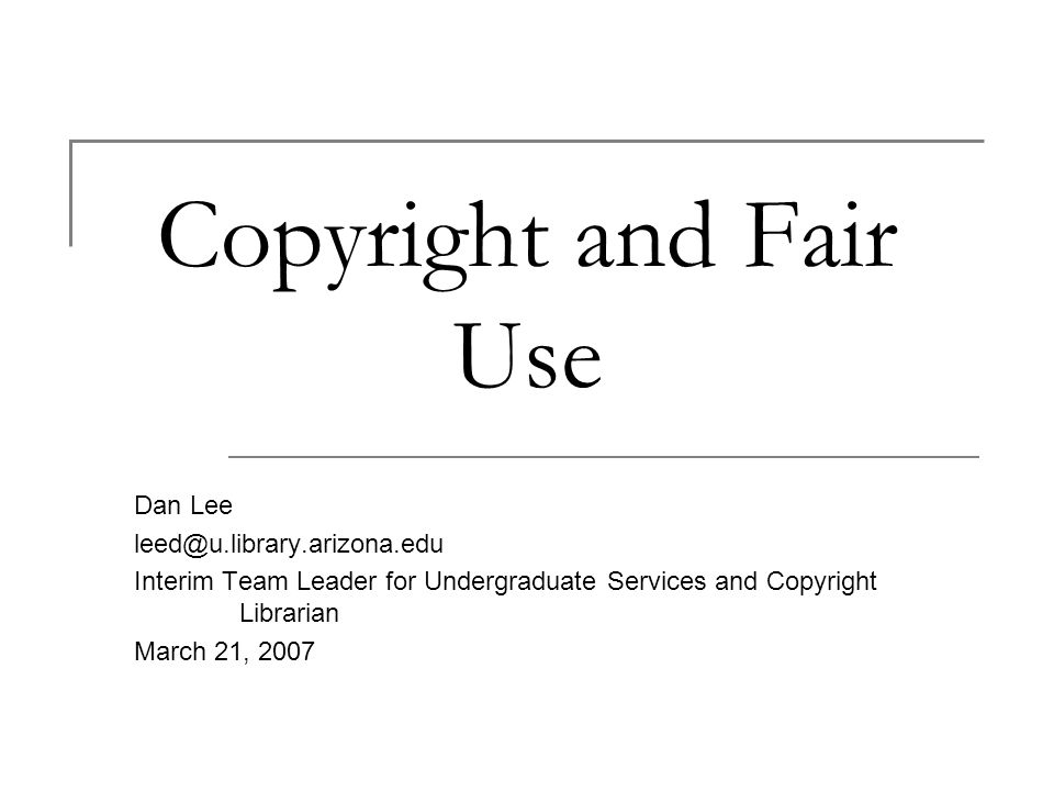 Copyright and Fair Use Dan Lee Interim Team Leader for Undergraduate Services and Copyright Librarian March 21, 2007