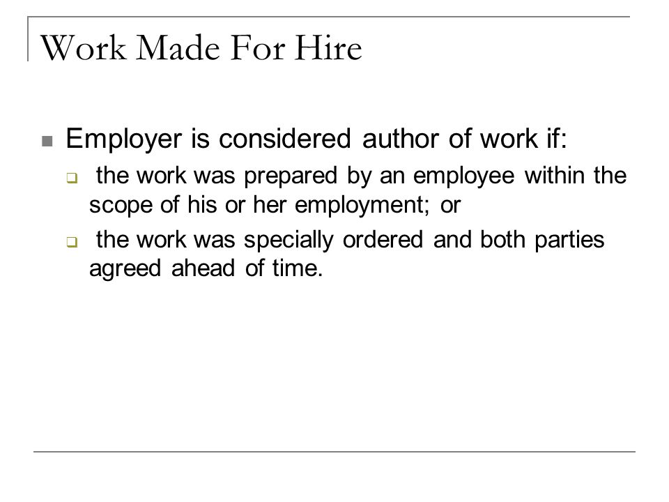 Work Made For Hire Employer is considered author of work if:  the work was prepared by an employee within the scope of his or her employment; or  the work was specially ordered and both parties agreed ahead of time.