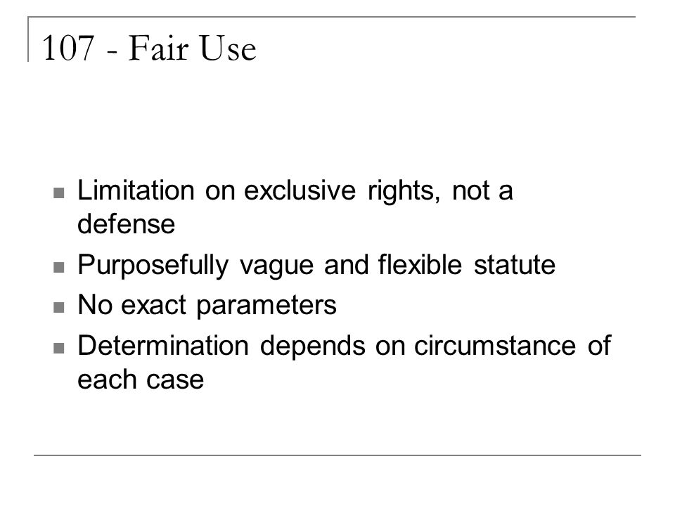 107 - Fair Use Limitation on exclusive rights, not a defense Purposefully vague and flexible statute No exact parameters Determination depends on circumstance of each case