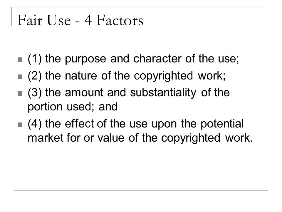 Fair Use - 4 Factors (1) the purpose and character of the use; (2) the nature of the copyrighted work; (3) the amount and substantiality of the portion used; and (4) the effect of the use upon the potential market for or value of the copyrighted work.