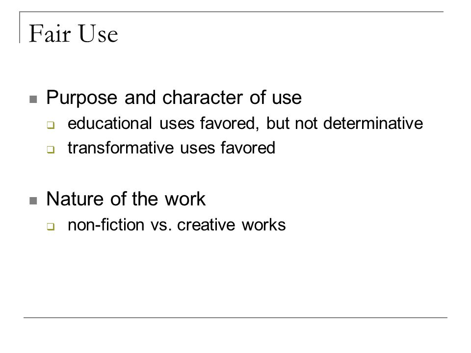 Fair Use Purpose and character of use  educational uses favored, but not determinative  transformative uses favored Nature of the work  non-fiction vs.