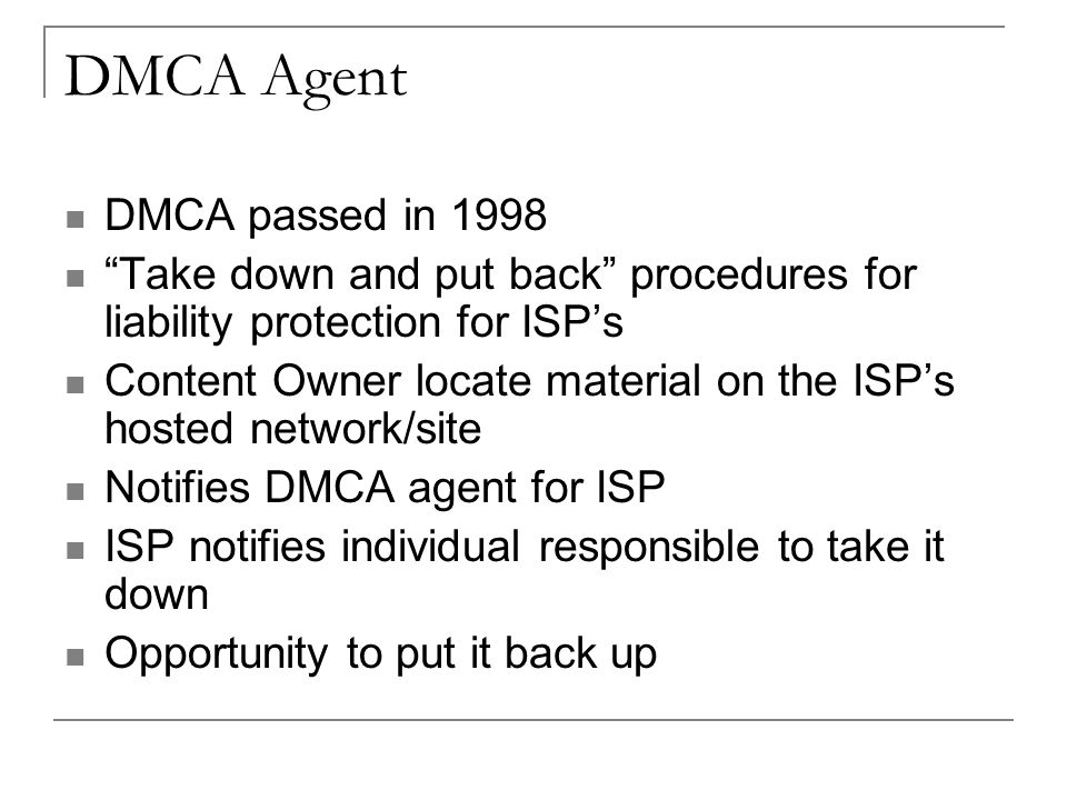 DMCA Agent DMCA passed in 1998 Take down and put back procedures for liability protection for ISP's Content Owner locate material on the ISP's hosted network/site Notifies DMCA agent for ISP ISP notifies individual responsible to take it down Opportunity to put it back up