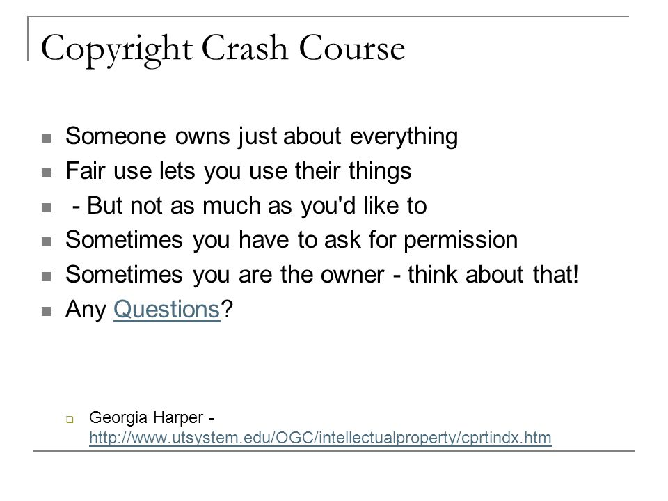 Copyright Crash Course Someone owns just about everything Fair use lets you use their things - But not as much as you d like to Sometimes you have to ask for permission Sometimes you are the owner - think about that.