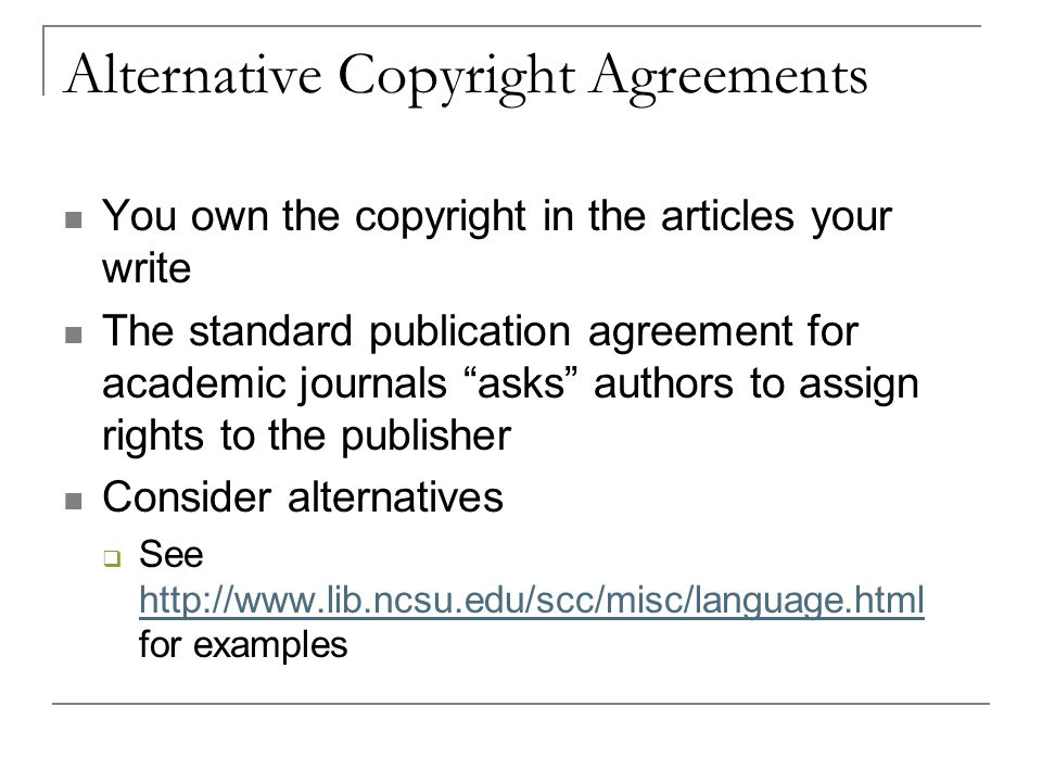Alternative Copyright Agreements You own the copyright in the articles your write The standard publication agreement for academic journals asks authors to assign rights to the publisher Consider alternatives  See   for examples