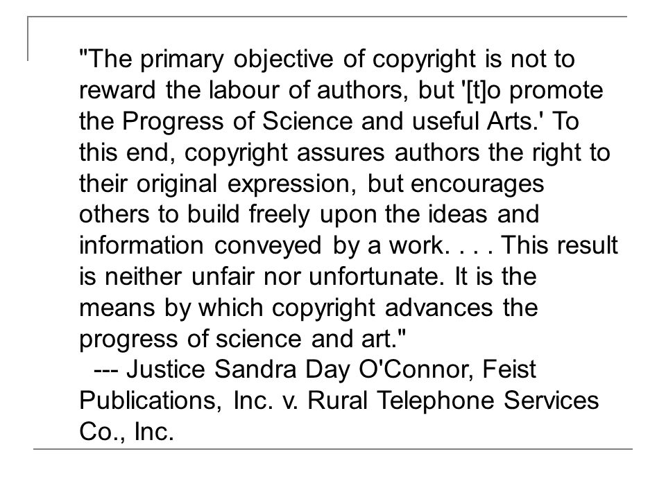 The primary objective of copyright is not to reward the labour of authors, but [t]o promote the Progress of Science and useful Arts. To this end, copyright assures authors the right to their original expression, but encourages others to build freely upon the ideas and information conveyed by a work....