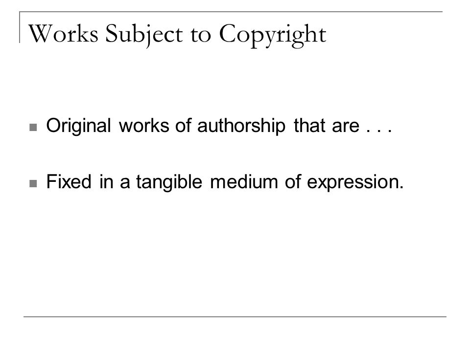Works Subject to Copyright Original works of authorship that are...