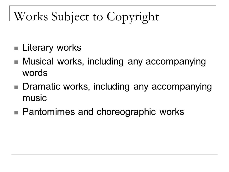Works Subject to Copyright Literary works Musical works, including any accompanying words Dramatic works, including any accompanying music Pantomimes and choreographic works