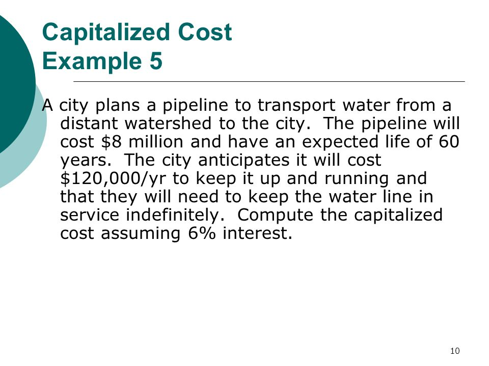 10 Capitalized Cost Example 5 A city plans a pipeline to transport water from a distant watershed to the city.