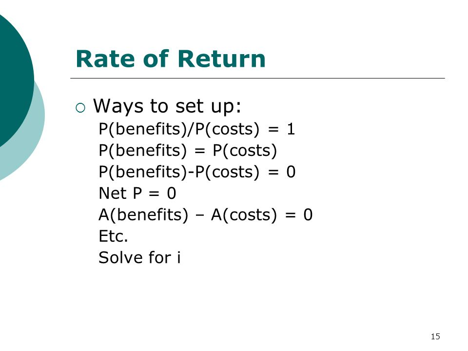 15 Rate of Return  Ways to set up: P(benefits)/P(costs) = 1 P(benefits) = P(costs) P(benefits)-P(costs) = 0 Net P = 0 A(benefits) – A(costs) = 0 Etc.