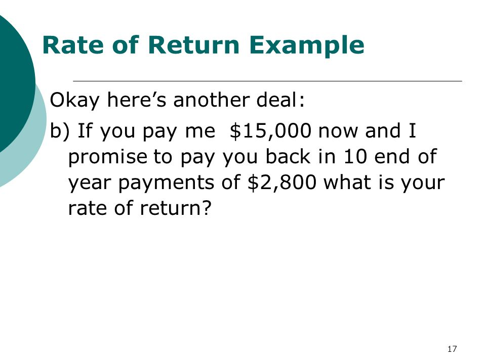 17 Rate of Return Example Okay here's another deal: b) If you pay me $15,000 now and I promise to pay you back in 10 end of year payments of $2,800 what is your rate of return