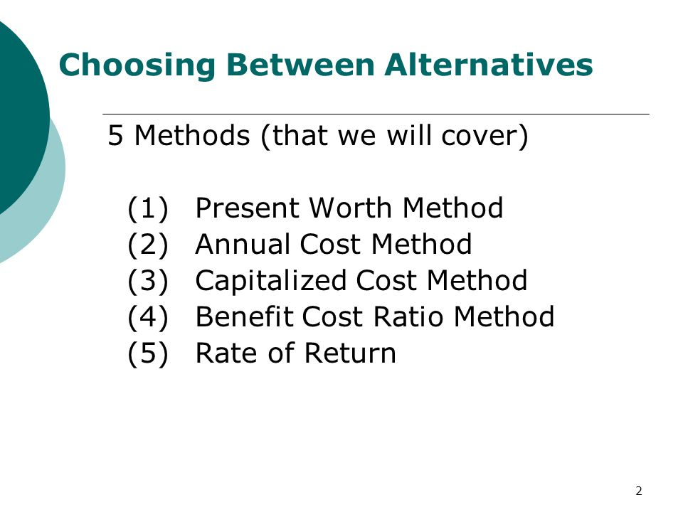 2 Choosing Between Alternatives 5 Methods (that we will cover) (1)Present Worth Method (2) Annual Cost Method (3) Capitalized Cost Method (4)Benefit Cost Ratio Method (5)Rate of Return