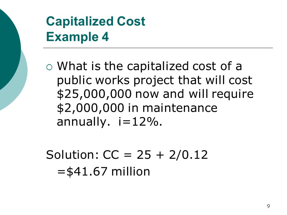 9 Capitalized Cost Example 4  What is the capitalized cost of a public works project that will cost $25,000,000 now and will require $2,000,000 in maintenance annually.