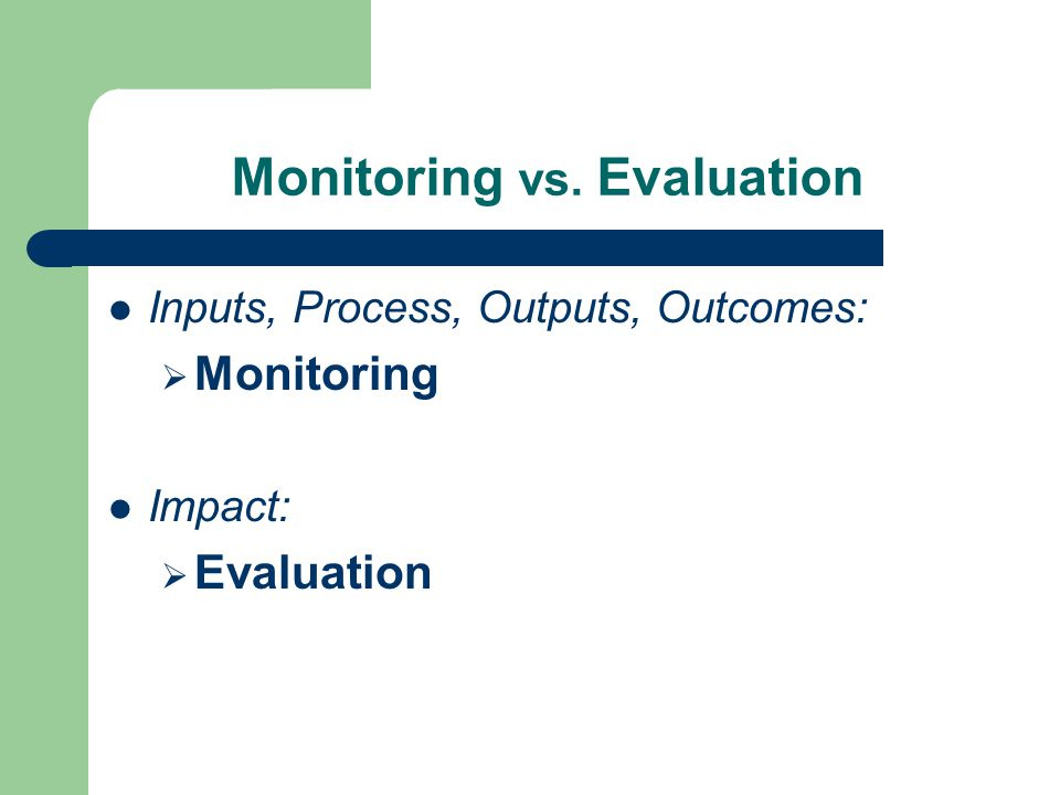 Monitoring vs. Evaluation Inputs, Process, Outputs, Outcomes:  Monitoring Impact:  Evaluation