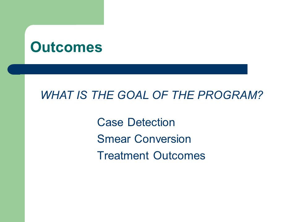Outcomes Case Detection Smear Conversion Treatment Outcomes WHAT IS THE GOAL OF THE PROGRAM