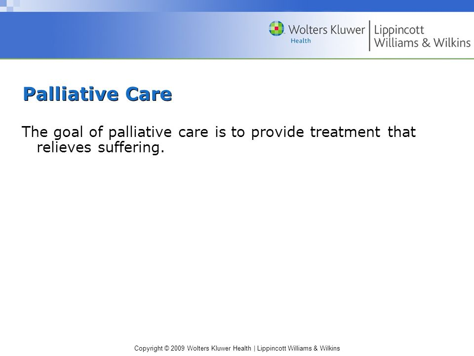 Copyright © 2009 Wolters Kluwer Health | Lippincott Williams & Wilkins Palliative Care The goal of palliative care is to provide treatment that relieves suffering.