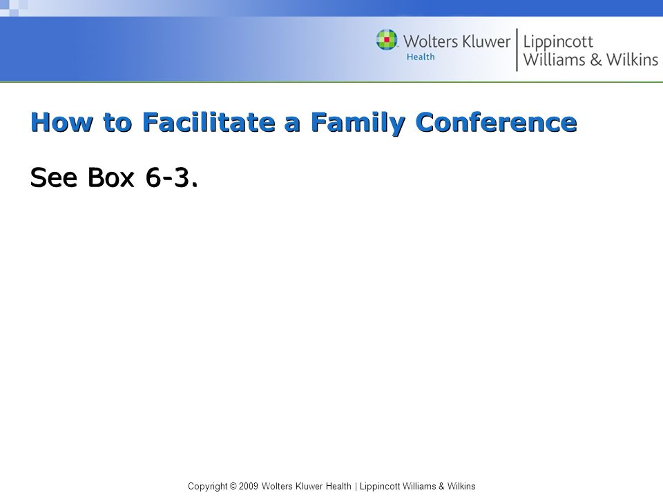 Copyright © 2009 Wolters Kluwer Health | Lippincott Williams & Wilkins How to Facilitate a Family Conference See Box 6-3.