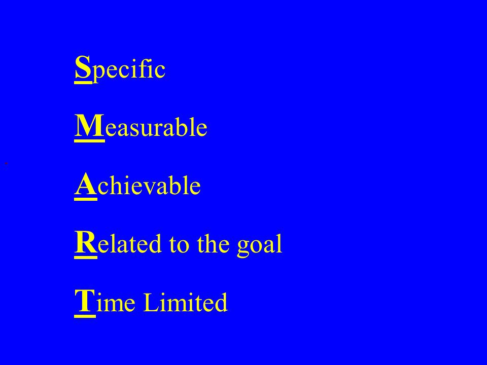 S pecific M easurable A chievable R elated to the goal T ime Limited