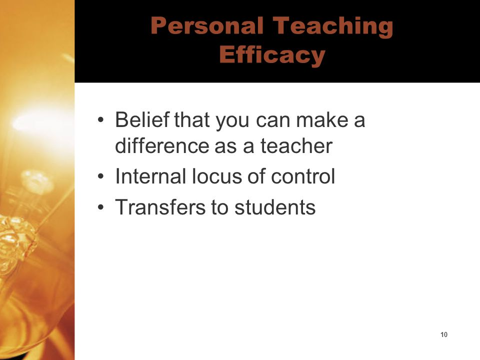 10 Personal Teaching Efficacy Belief that you can make a difference as a teacher Internal locus of control Transfers to students