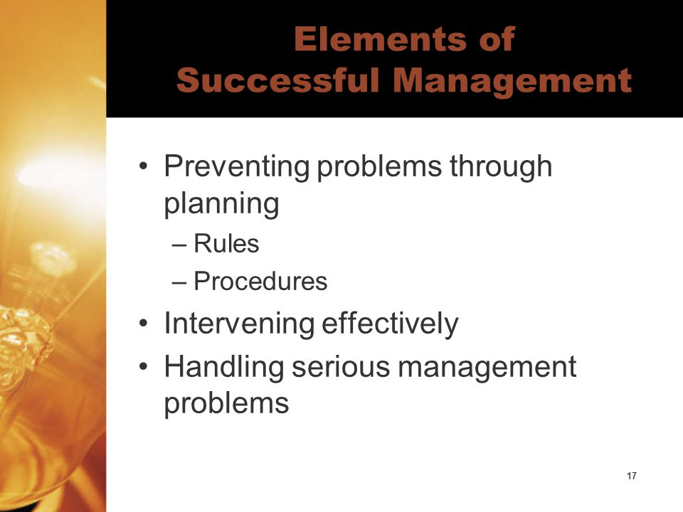 17 Elements of Successful Management Preventing problems through planning –Rules –Procedures Intervening effectively Handling serious management problems