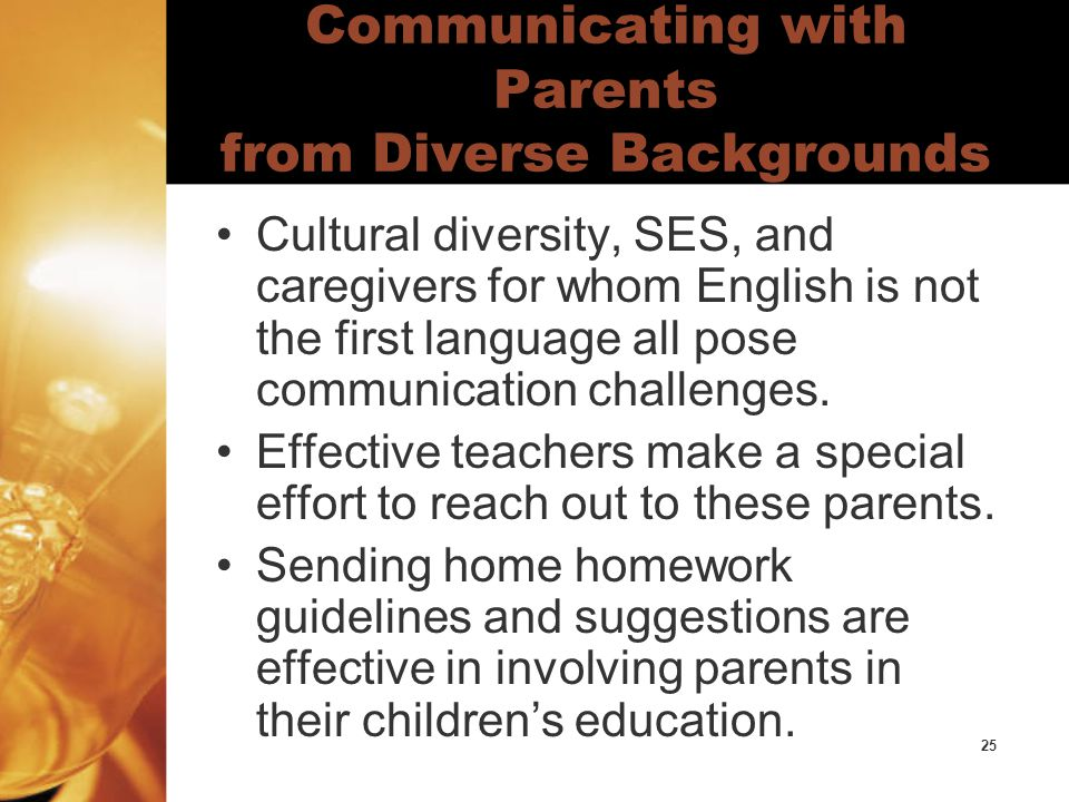 25 Communicating with Parents from Diverse Backgrounds Cultural diversity, SES, and caregivers for whom English is not the first language all pose communication challenges.