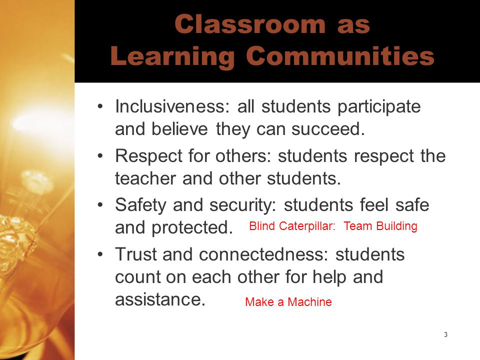 3 Classroom as Learning Communities Inclusiveness: all students participate and believe they can succeed.